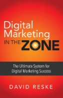 DIGITAL MARKETING IN THE ZONE : The Ultimate System for Digital Marketing Success