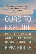 Ours to Explore : Privilege, Power, and the Paradox of Voluntourism
