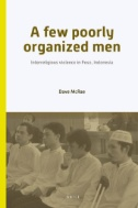A Few Poorly Organized Men : Interreligious Violence in Poso...