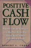 Positive Cash Flow : Powerful Tools and Techniques to Collect Your Receivables, Manage Your Payables, and Fuel Your Growth