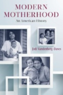 Modern Motherhood : An American History