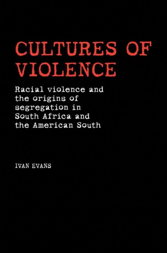 Cultures of Violence : Racial Violence and the Origins of Segregation in South Africa and the American South