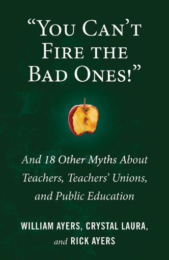 'You Can't Fire the Bad Ones!' : And 18 Other Myths About Teachers, Teachers Unions, and Public Education