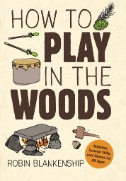 How to Play in the Woods : Activities, Survival Skills, and Games for All Ages