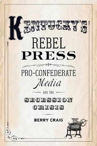 Kentucky's Rebel Press : Pro-Confederate Media and the Secession Crisis