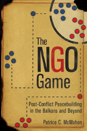 The NGO Game : Post-Conflict Peacebuilding in the Balkans and Beyond