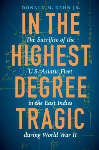 In the Highest Degree Tragic : The Sacrifice of the U.S. Asiatic Fleet in the East Indies During World War II