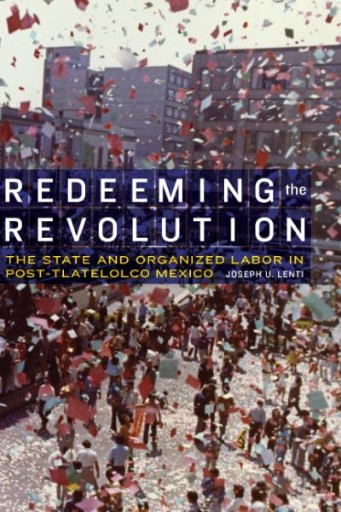 Redeeming the Revolution : The State and Organized Labor in Post-Tlatelolco Mexico