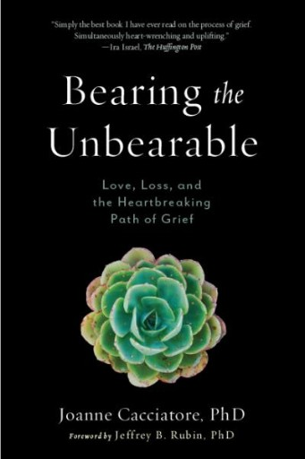Bearing the Unbearable : Love, Loss, and the Heartbreaking Path of Grief