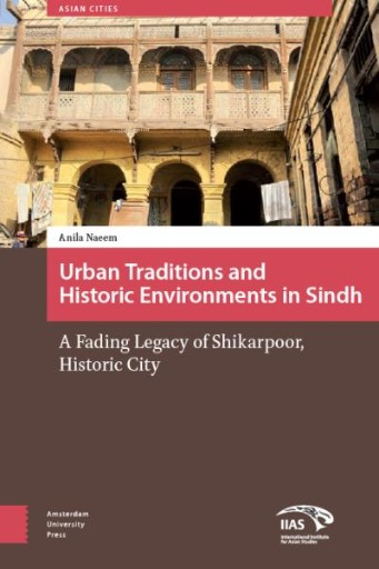 Urban Traditions and Historic Environments in Sindh : A Fading Legacy of Shikarpoor, Historic City