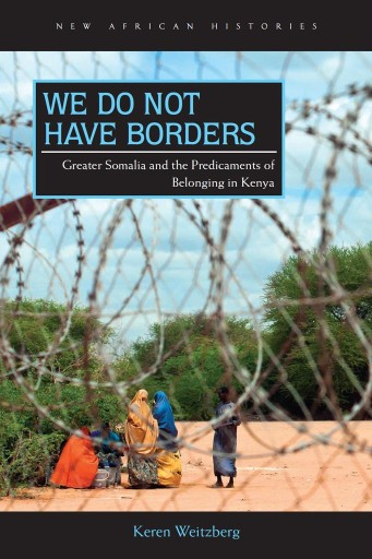 We Do Not Have Borders : Greater Somalia and the Predicaments of Belonging in Kenya