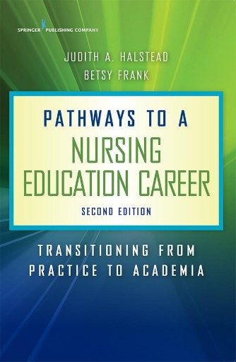 Pathways to a Nursing Education Career, Second Edition : Transitioning From Practice to Academia