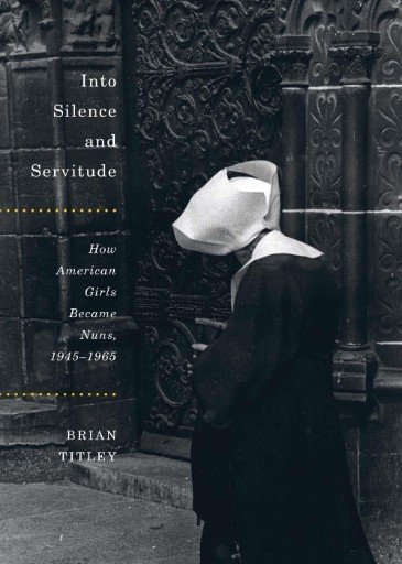 Into Silence and Servitude : How American Girls Became Nuns, 1945-1965