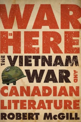 War Is Here : The Vietnam War and Canadian Literature