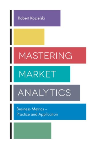 Mastering Market Analytics : Business Metrics – Practice and Application