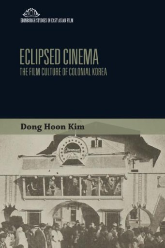 Eclipsed Cinema : The Film Culture of Colonial Korea