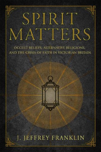 Spirit Matters : Occult Beliefs, Alternative Religions, and the Crisis of Faith in Victorian Britain