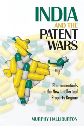 India and the Patent Wars : Pharmaceuticals in the New Intellectual Property Regime