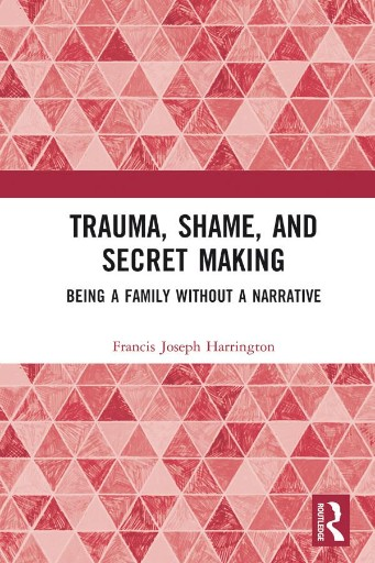 Trauma, Shame, and Secret Making : Being a Family Without a Narrative