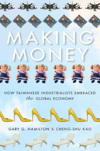 Making Money : How Taiwanese Industrialists Embraced the Global Economy