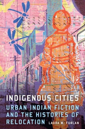 Indigenous Cities : Urban Indian Fiction and the Histories of Relocation