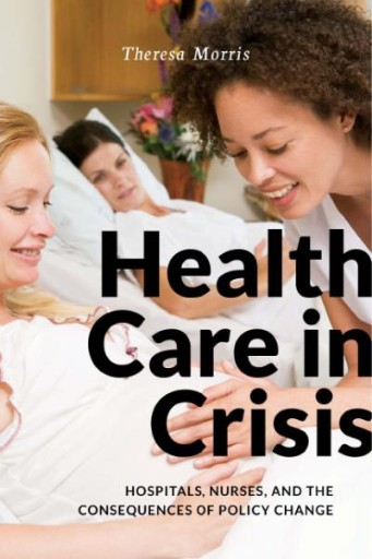 Health Care in Crisis : Hospitals, Nurses, and the Consequences of Policy Change