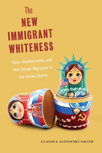 The New Immigrant Whiteness : Race, Neoliberalism, and Post-Soviet Migration to the United States