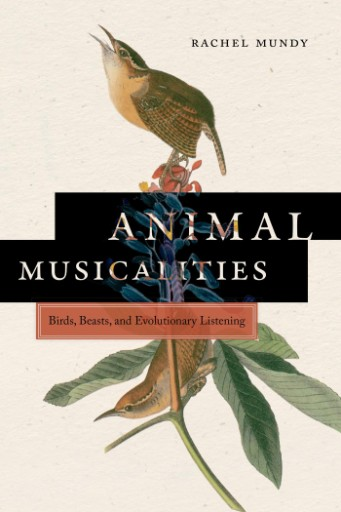 Animal Musicalities : Birds, Beasts, and Evolutionary Listening