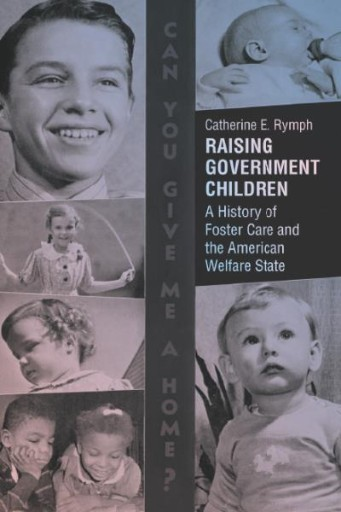 Raising Government Children : A History of Foster Care and the American Welfare State