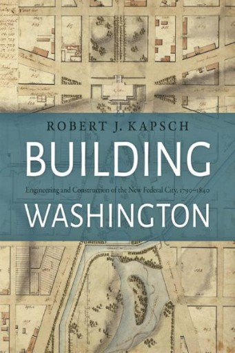 Building Washington : Engineering and Construction of the New Federal City, 1790−1840