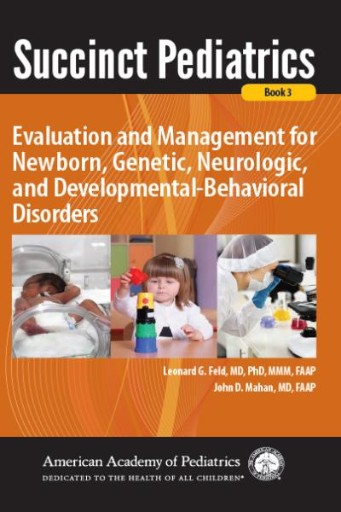 Succinct Pediatrics: Evaluation and Management for Newborn, Genetic, Neurologic, and Developmental-Behavioral Disorders