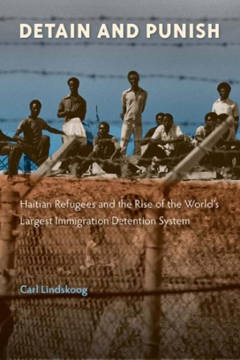 Detain and Punish : Haitian Refugees and the Rise of the World's Largest Immigration Detention System
