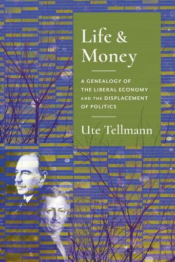Life and Money : The Genealogy of the Liberal Economy and the Displacement of Politics