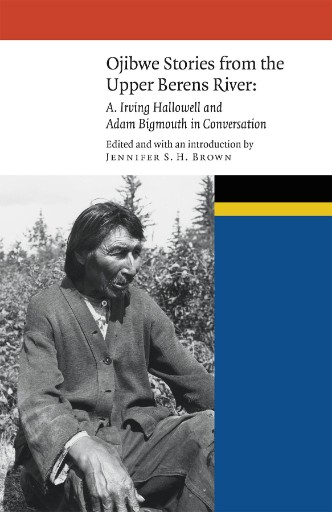 Ojibwe Stories From the Upper Berens River : A. Irving Hallowell and Adam Bigmouth in Conversation