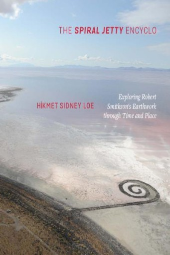 The Spiral Jetty Encyclo : Exploring Robert Smithson's Earthwork Through Time and Place