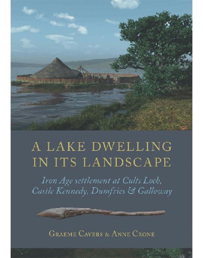 A Lake Dwelling in Its Landscape : Iron Age Settlement at Cults Loch, Castle Kennedy, Dumfries & Galloway