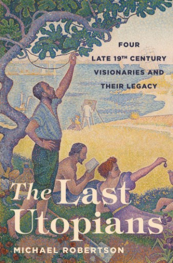 The Last Utopians : Four Late Nineteenth-Century Visionaries and Their Legacy