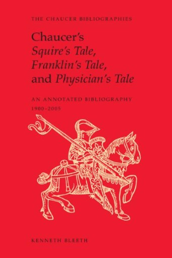 Chaucer's Squire's Tale, Franklin's Tale, and Physician's Tale : An Annotated Bibliography, 1900 to 2005