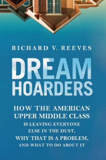 Dream Hoarders : How the American Upper Middle Class Is Leaving Everyone Else in the Dust, Why That Is a Problem, and What to Do About It