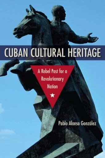 Cuban Cultural Heritage : A Rebel Past for a Revolutionary Nation