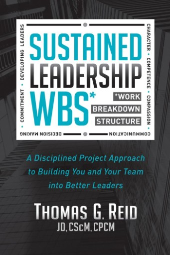 Sustained Leadership WBS : A Disciplined Project Approach to Building You and Your Team Into Better Leaders