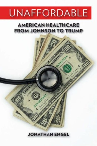 Unaffordable : American Healthcare From Johnson to Trump