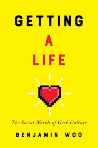Getting a Life : The Social Worlds of Geek Culture