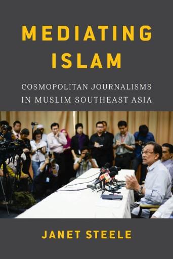 Mediating Islam : Cosmopolitan Journalisms in Muslim Southeast Asia