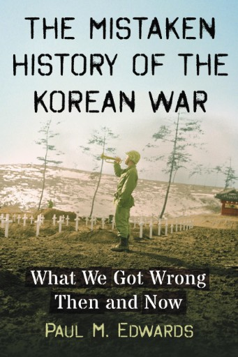 The Mistaken History of the Korean War : What We Got Wrong Then and Now
