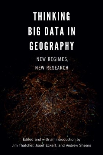 Thinking Big Data in Geography : New Regimes, New Research