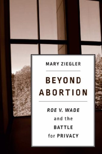 Beyond Abortion : Roe V. Wade and the Battle for Privacy