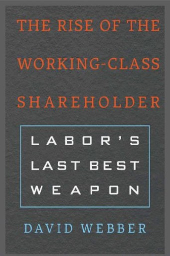The Rise of the Working-Class Shareholder : Labor's Last Best Weapon