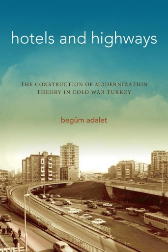 Hotels and Highways : The Construction of Modernization Theory in Cold War Turkey
