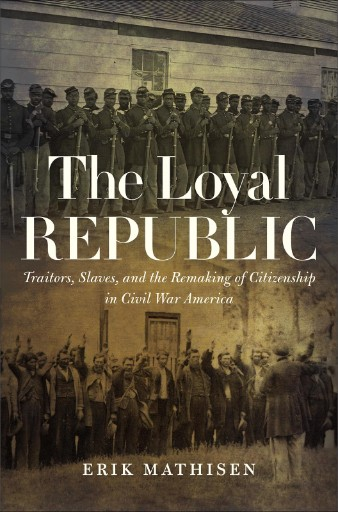 The Loyal Republic : Traitors, Slaves, and the Remaking of Citizenship in Civil War America